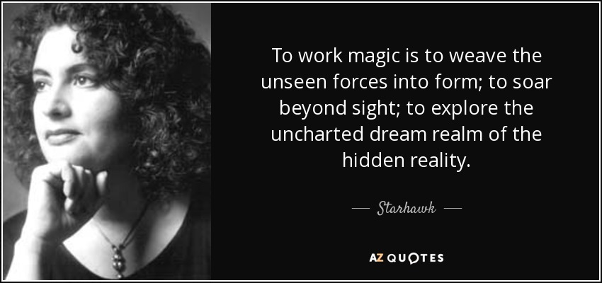 To work magic is to weave the unseen forces into form; to soar beyond sight; to explore the uncharted dream realm of the hidden reality. - Starhawk