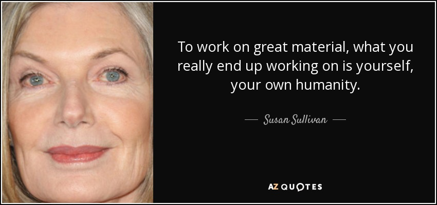 To work on great material, what you really end up working on is yourself, your own humanity. - Susan Sullivan
