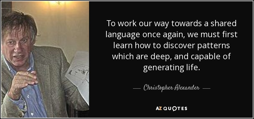 To work our way towards a shared language once again, we must first learn how to discover patterns which are deep, and capable of generating life. - Christopher Alexander