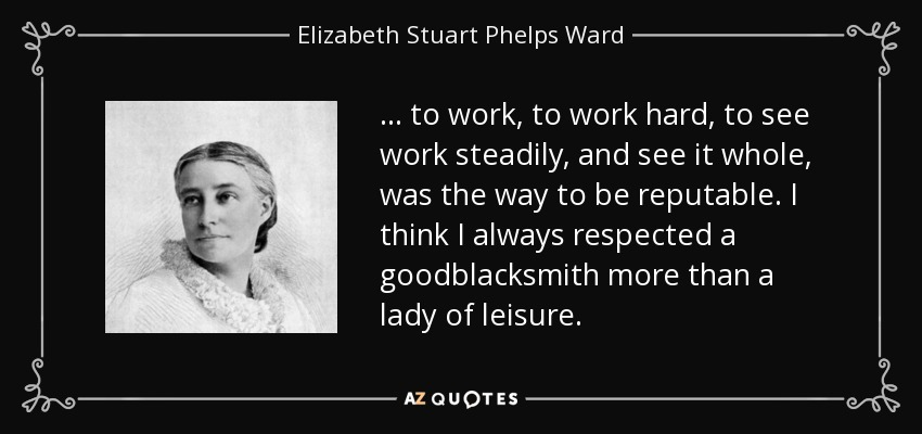 ... to work, to work hard, to see work steadily, and see it whole, was the way to be reputable. I think I always respected a goodblacksmith more than a lady of leisure. - Elizabeth Stuart Phelps Ward