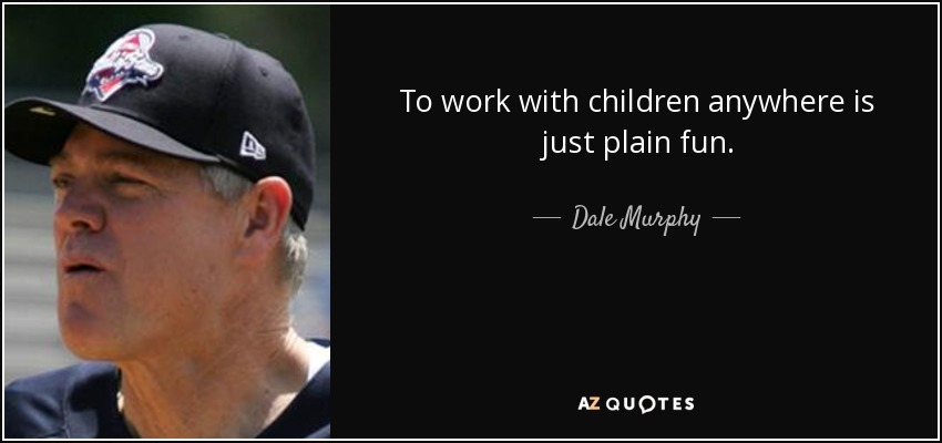 To work with children anywhere is just plain fun. - Dale Murphy