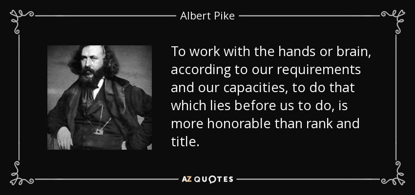 To work with the hands or brain, according to our requirements and our capacities, to do that which lies before us to do, is more honorable than rank and title. - Albert Pike