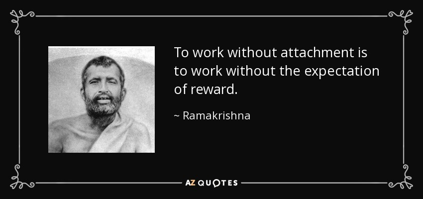 To work without attachment is to work without the expectation of reward. - Ramakrishna