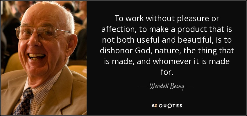 To work without pleasure or affection, to make a product that is not both useful and beautiful, is to dishonor God, nature, the thing that is made, and whomever it is made for. - Wendell Berry