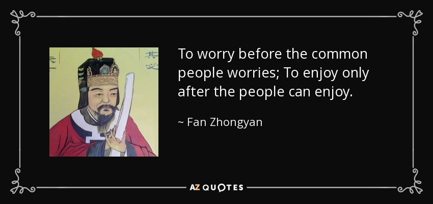 To worry before the common people worries; To enjoy only after the people can enjoy. - Fan Zhongyan