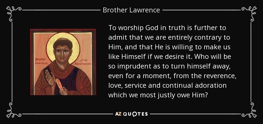 To worship God in truth is further to admit that we are entirely contrary to Him, and that He is willing to make us like Himself if we desire it. Who will be so imprudent as to turn himself away, even for a moment, from the reverence, love, service and continual adoration which we most justly owe Him? - Brother Lawrence