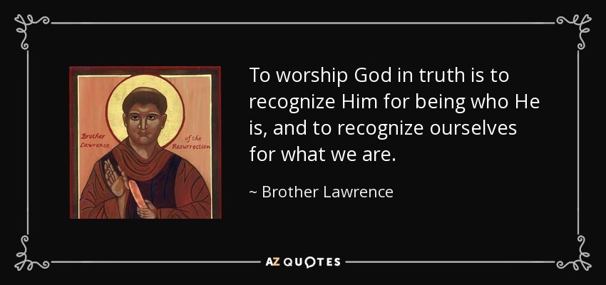 To worship God in truth is to recognize Him for being who He is, and to recognize ourselves for what we are. - Brother Lawrence