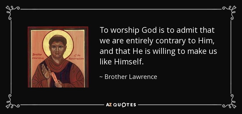 To worship God is to admit that we are entirely contrary to Him, and that He is willing to make us like Himself. - Brother Lawrence