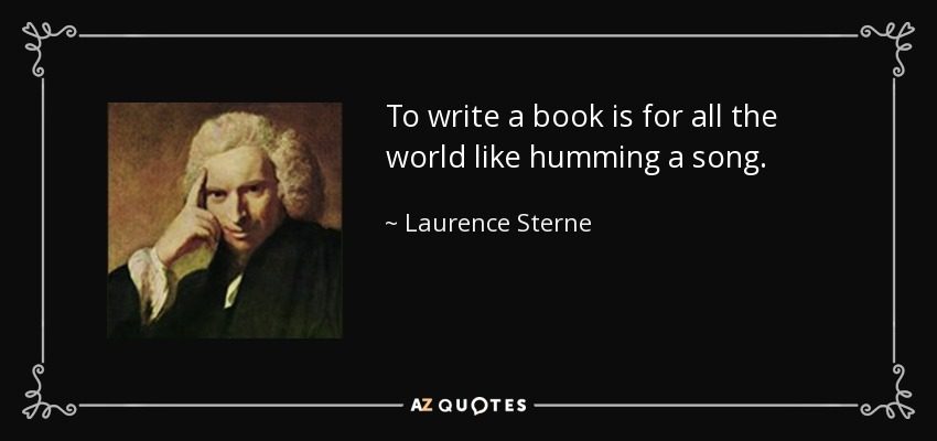To write a book is for all the world like humming a song. - Laurence Sterne