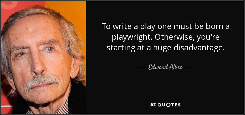 To write a play one must be born a playwright. Otherwise, you're starting at a huge disadvantage. - Edward Albee