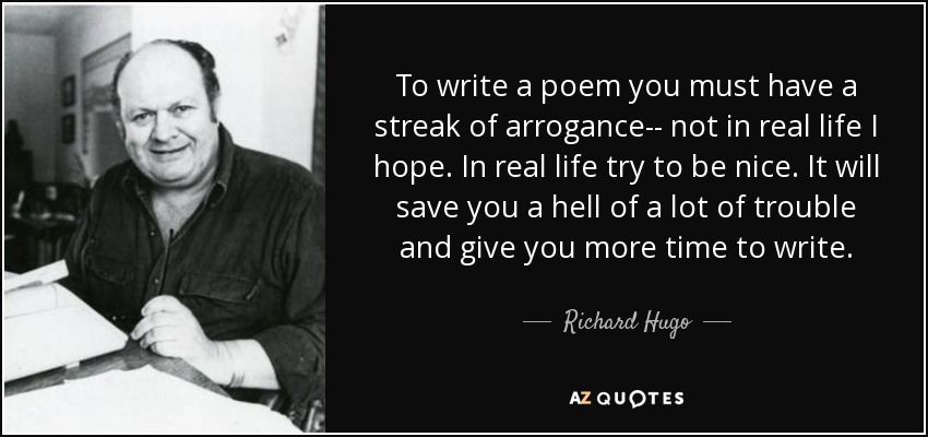 To write a poem you must have a streak of arrogance-- not in real life I hope. In real life try to be nice. It will save you a hell of a lot of trouble and give you more time to write. - Richard Hugo