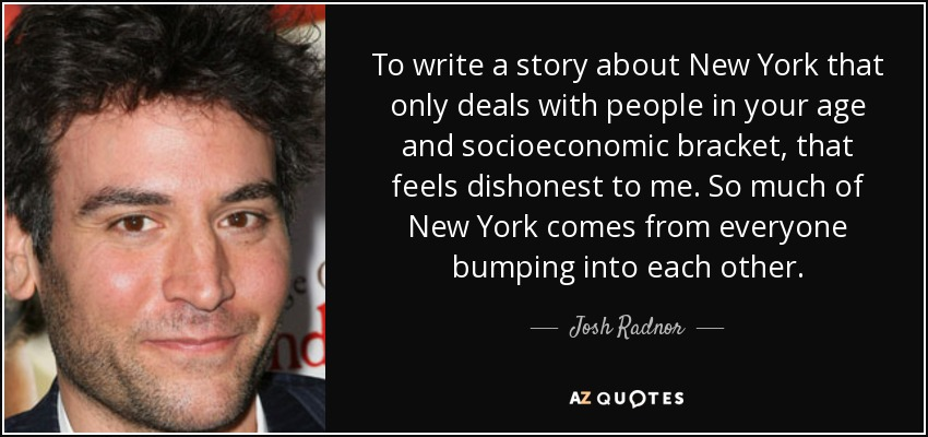 To write a story about New York that only deals with people in your age and socioeconomic bracket, that feels dishonest to me. So much of New York comes from everyone bumping into each other. - Josh Radnor