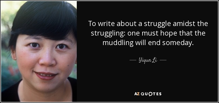 To write about a struggle amidst the struggling: one must hope that the muddling will end someday. - Yiyun Li