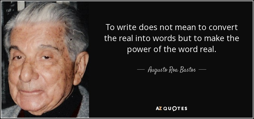To write does not mean to convert the real into words but to make the power of the word real. - Augusto Roa Bastos