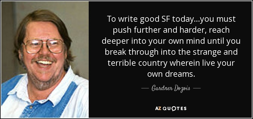 To write good SF today...you must push further and harder, reach deeper into your own mind until you break through into the strange and terrible country wherein live your own dreams. - Gardner Dozois