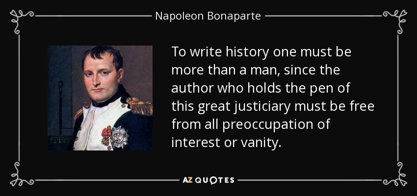 To write history one must be more than a man, since the author who holds the pen of this great justiciary must be free from all preoccupation of interest or vanity. - Napoleon Bonaparte