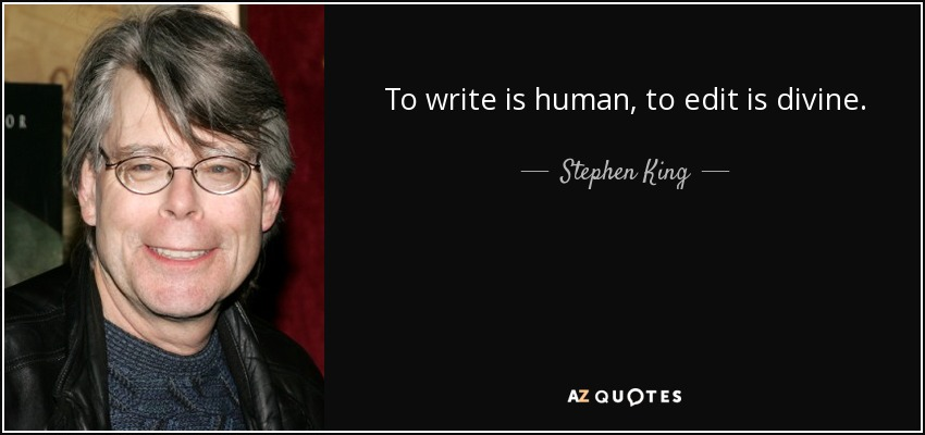 To write is human, to edit is divine. - Stephen King