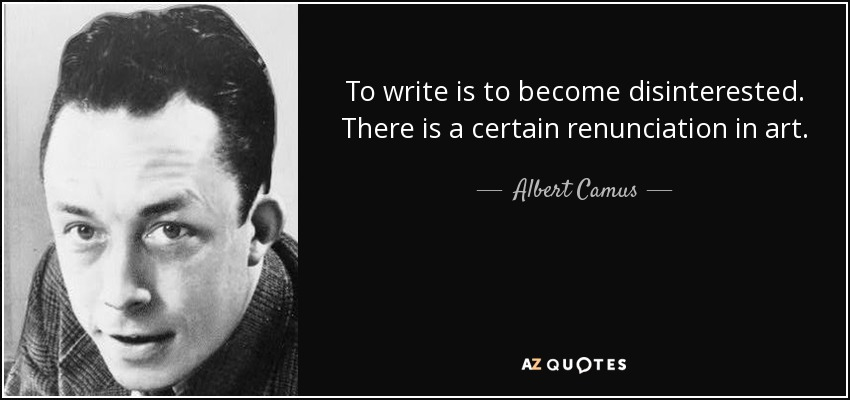 To write is to become disinterested. There is a certain renunciation in art. - Albert Camus