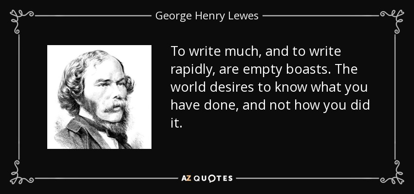 To write much, and to write rapidly, are empty boasts. The world desires to know what you have done, and not how you did it. - George Henry Lewes