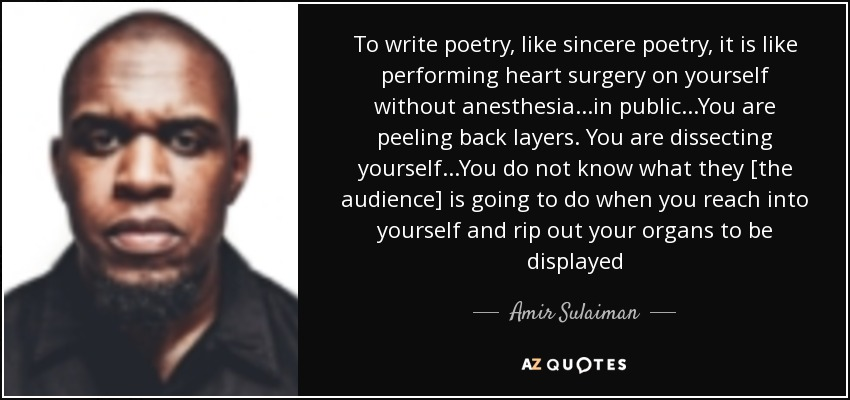 To write poetry, like sincere poetry, it is like performing heart surgery on yourself without anesthesia...in public...You are peeling back layers. You are dissecting yourself...You do not know what they [the audience] is going to do when you reach into yourself and rip out your organs to be displayed - Amir Sulaiman