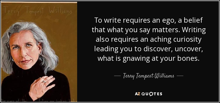 To write requires an ego, a belief that what you say matters. Writing also requires an aching curiosity leading you to discover, uncover, what is gnawing at your bones. - Terry Tempest Williams