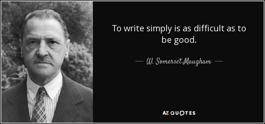 To write simply is as difficult as to be good. - W. Somerset Maugham