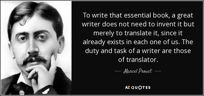 To write that essential book, a great writer does not need to invent it but merely to translate it, since it already exists in each one of us. The duty and task of a writer are those of translator. - Marcel Proust