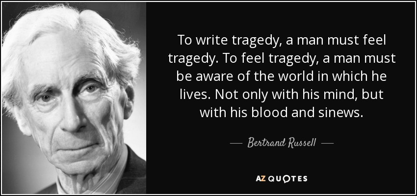 To write tragedy, a man must feel tragedy. To feel tragedy, a man must be aware of the world in which he lives. Not only with his mind, but with his blood and sinews. - Bertrand Russell