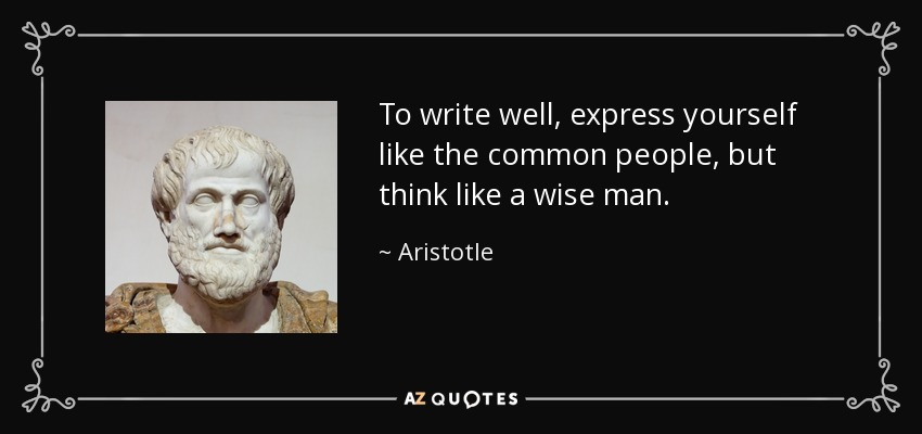 To write well, express yourself like the common people, but think like a wise man. - Aristotle