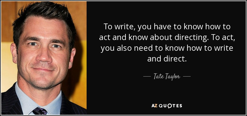 To write, you have to know how to act and know about directing. To act, you also need to know how to write and direct. - Tate Taylor