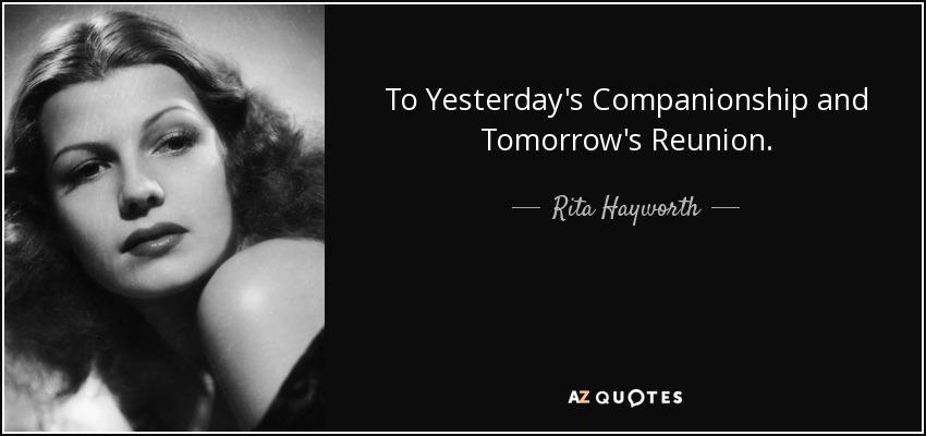 To Yesterday's Companionship and Tomorrow's Reunion. - Rita Hayworth