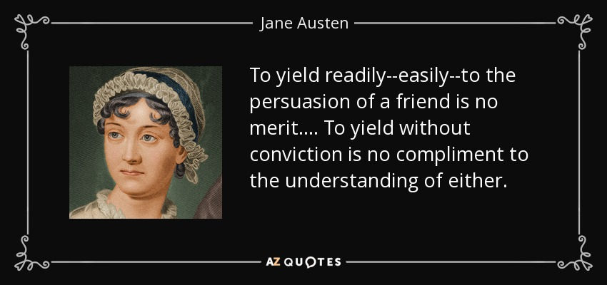 To yield readily--easily--to the persuasion of a friend is no merit.... To yield without conviction is no compliment to the understanding of either. - Jane Austen