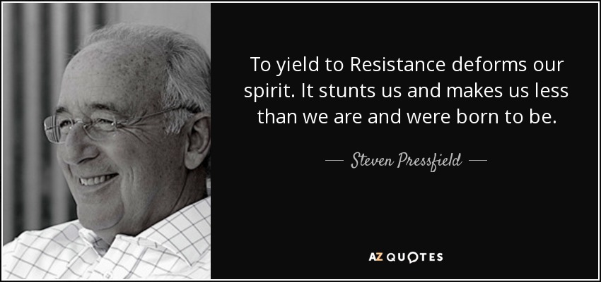 To yield to Resistance deforms our spirit. It stunts us and makes us less than we are and were born to be. - Steven Pressfield