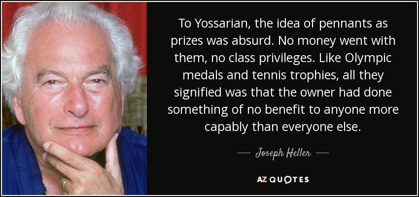 To Yossarian, the idea of pennants as prizes was absurd. No money went with them, no class privileges. Like Olympic medals and tennis trophies, all they signified was that the owner had done something of no benefit to anyone more capably than everyone else. - Joseph Heller