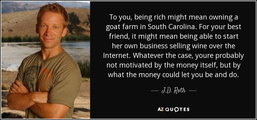 To you, being rich might mean owning a goat farm in South Carolina. For your best friend, it might mean being able to start her own business selling wine over the Internet. Whatever the case, youre probably not motivated by the money itself, but by what the money could let you be and do. - J.D. Roth