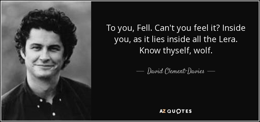 To you, Fell. Can't you feel it? Inside you, as it lies inside all the Lera. Know thyself, wolf. - David Clement-Davies
