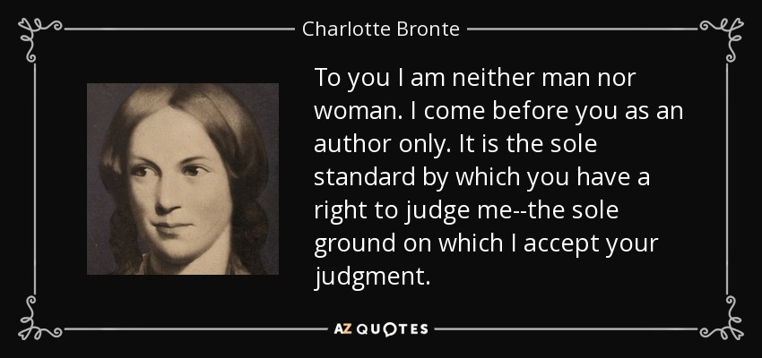 To you I am neither man nor woman. I come before you as an author only. It is the sole standard by which you have a right to judge me--the sole ground on which I accept your judgment. - Charlotte Bronte