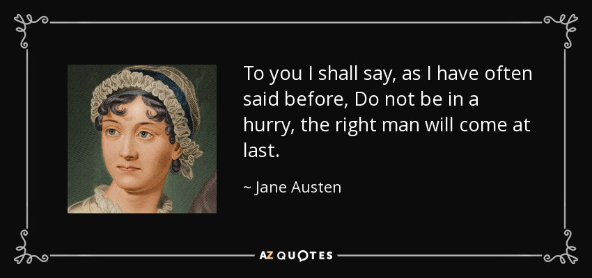To you I shall say, as I have often said before, Do not be in a hurry, the right man will come at last... - Jane Austen