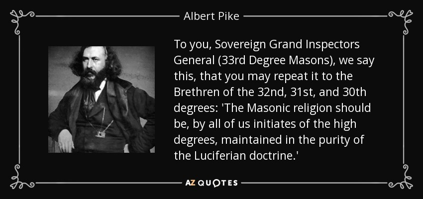 To you, Sovereign Grand Inspectors General (33rd Degree Masons), we say this, that you may repeat it to the Brethren of the 32nd, 31st, and 30th degrees: 'The Masonic religion should be, by all of us initiates of the high degrees, maintained in the purity of the Luciferian doctrine.' - Albert Pike