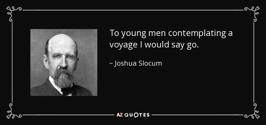 To young men contemplating a voyage I would say go. - Joshua Slocum