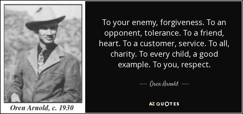 To your enemy, forgiveness. To an opponent, tolerance. To a friend, heart. To a customer, service. To all, charity. To every child, a good example. To you, respect. - Oren Arnold