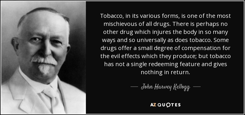 Tobacco, in its various forms, is one of the most mischievous of all drugs. There is perhaps no other drug which injures the body in so many ways and so universally as does tobacco. Some drugs offer a small degree of compensation for the evil effects which they produce; but tobacco has not a single redeeming feature and gives nothing in return. - John Harvey Kellogg