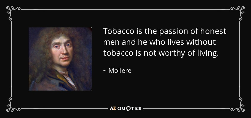 Tobacco is the passion of honest men and he who lives without tobacco is not worthy of living. - Moliere