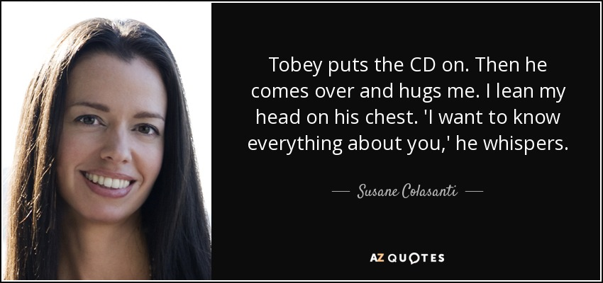 Tobey puts the CD on. Then he comes over and hugs me. I lean my head on his chest. 'I want to know everything about you,' he whispers. - Susane Colasanti