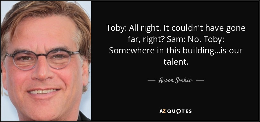 Toby: All right. It couldn't have gone far, right? Sam: No. Toby: Somewhere in this building...is our talent. - Aaron Sorkin