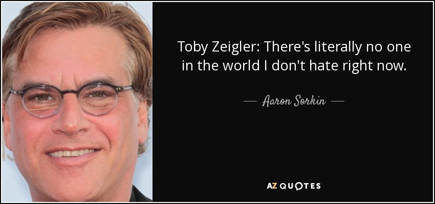 Toby Zeigler: There's literally no one in the world I don't hate right now. - Aaron Sorkin