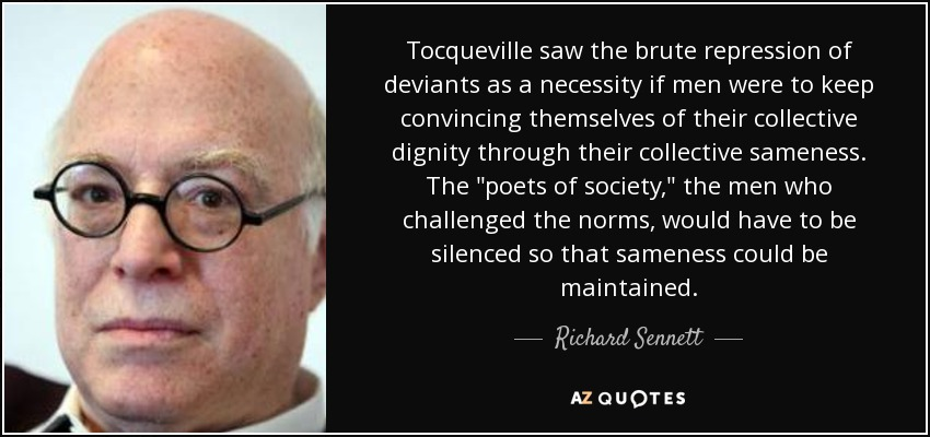 Tocqueville saw the brute repression of deviants as a necessity if men were to keep convincing themselves of their collective dignity through their collective sameness. The