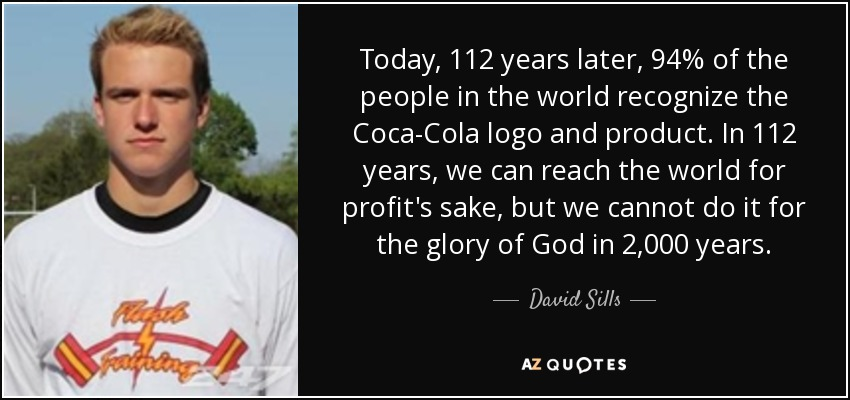 Today, 112 years later, 94% of the people in the world recognize the Coca-Cola logo and product. In 112 years, we can reach the world for profit's sake, but we cannot do it for the glory of God in 2,000 years. - David Sills