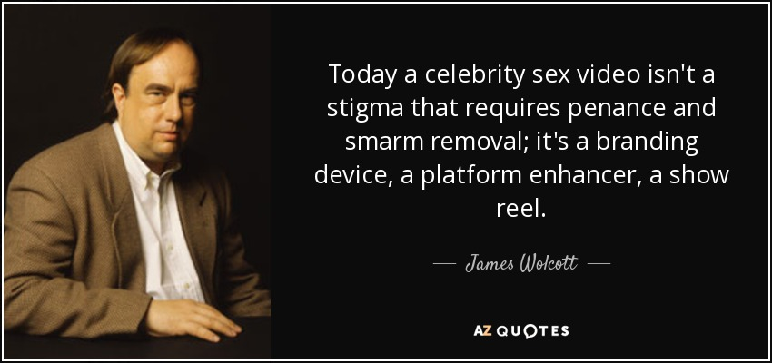 Today a celebrity sex video isn't a stigma that requires penance and smarm removal; it's a branding device, a platform enhancer, a show reel. - James Wolcott