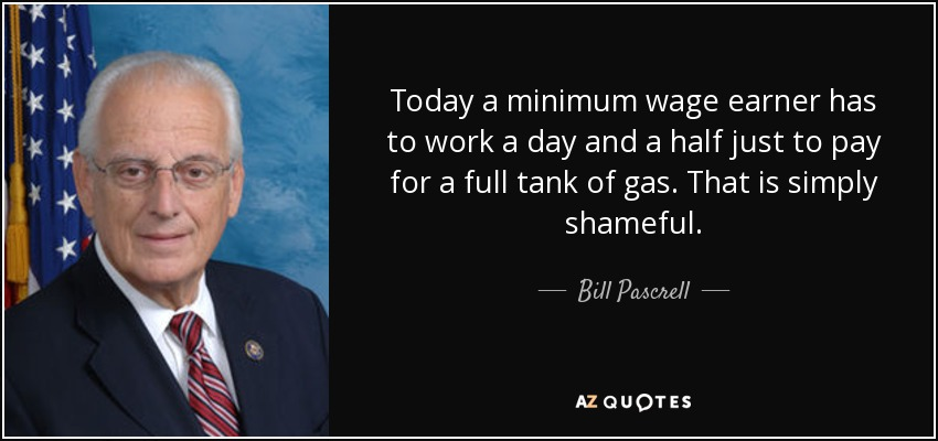 Today a minimum wage earner has to work a day and a half just to pay for a full tank of gas. That is simply shameful. - Bill Pascrell
